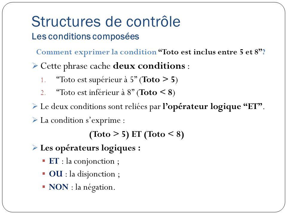 Structures de contrôle Les conditions composées Comment exprimer la condition Toto est inclus entre 5 et 8? Cette phrase cache deux conditions : 1. To