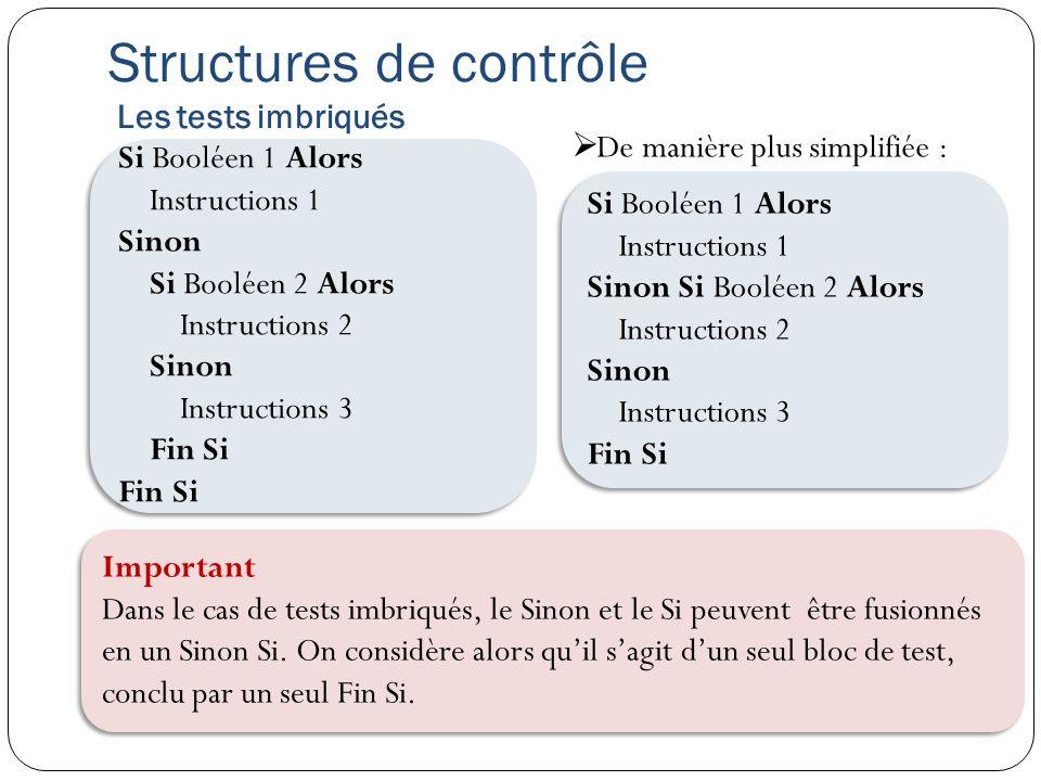 Structures de contrôle Les tests imbriqués Si Booléen 1 Alors Instructions 1 Sinon Si Booléen 2 Alors Instructions 2 Sinon Instructions 3 Fin Si Si Bo