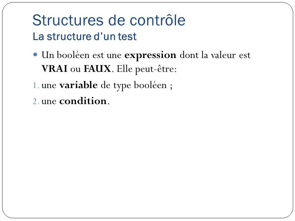 Structures de contrôle La structure dun test Un booléen est une expression dont la valeur est VRAI ou FAUX. Elle peut-être: 1. une variable de type bo
