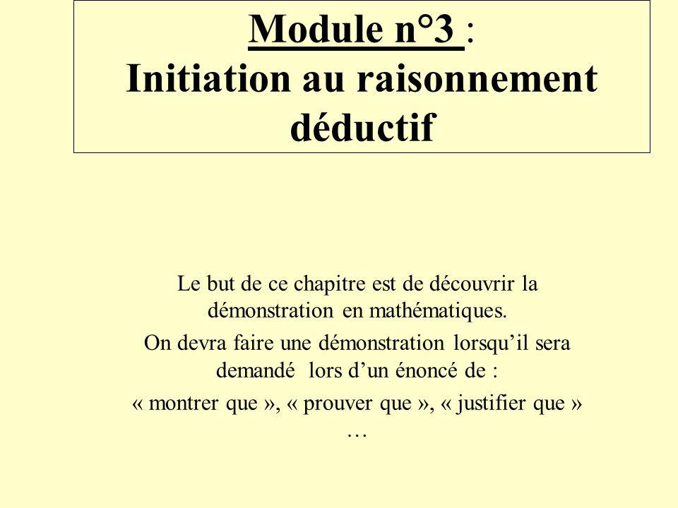 Module n°3 : Initiation au raisonnement déductif Le but de ce chapitre est de découvrir la démonstration en mathématiques. On devra faire une démonstr