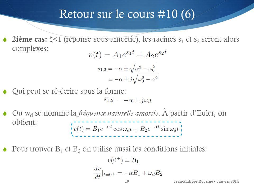 Jean-Philippe Roberge - Janvier 201410 Retour sur le cours #10 (6) 2ième cas: ζ <1 (réponse sous-amortie), les racines s 1 et s 2 seront alors complex