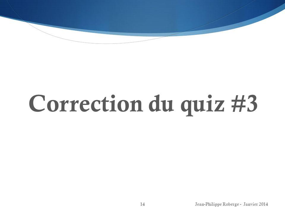 Jean-Philippe Roberge - Janvier 201414 Correction du quiz #3