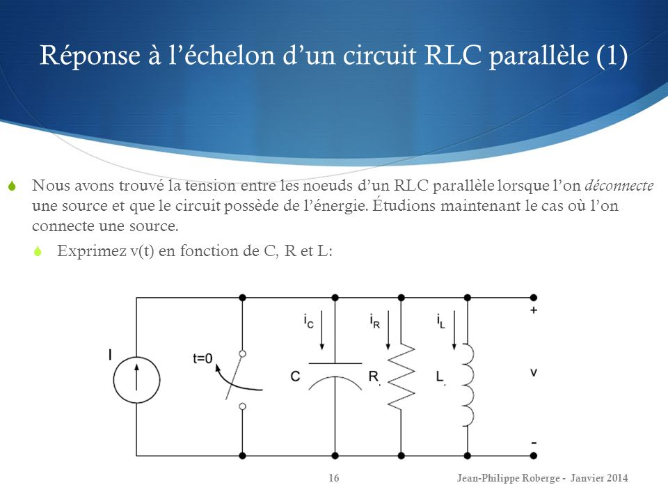 Réponse à léchelon dun circuit RLC parallèle (1) Jean-Philippe Roberge - Janvier 201416 Nous avons trouvé la tension entre les noeuds dun RLC parallèl