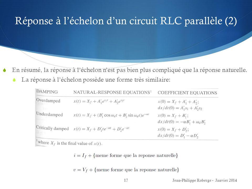 Réponse à léchelon dun circuit RLC parallèle (2) Jean-Philippe Roberge - Janvier 201417 En résumé, la réponse à léchelon nest pas bien plus compliqué