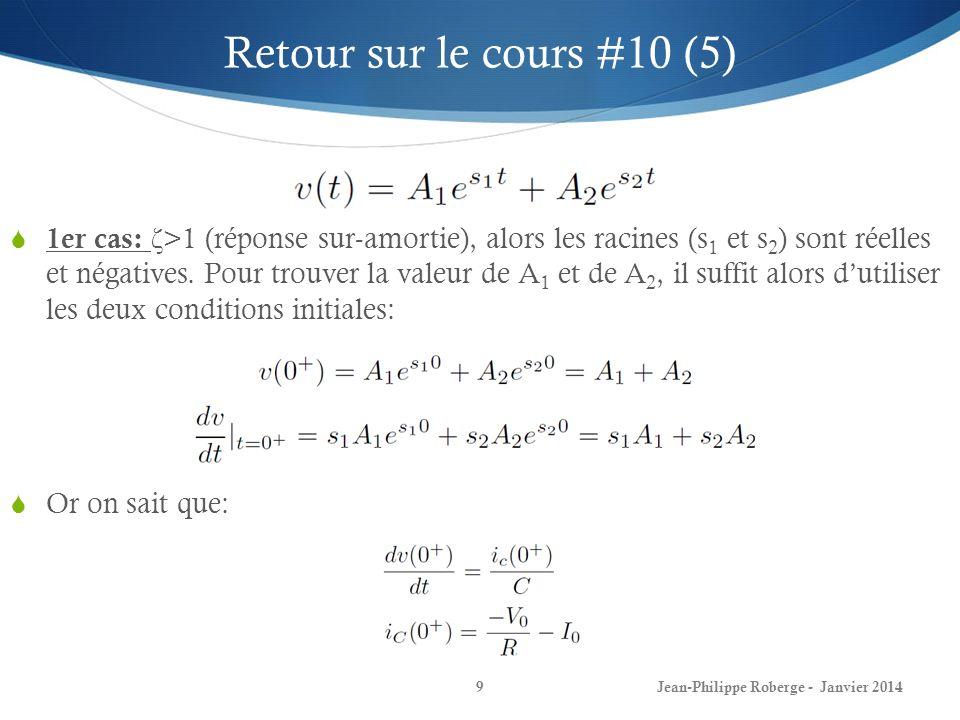 Jean-Philippe Roberge - Janvier 201410 Retour sur le cours #10 (6) 2ième cas: ζ <1 (réponse sous-amortie), les racines s 1 et s 2 seront alors complexes: Qui peut se ré-écrire sous la forme: Où w d se nomme la fréquence naturelle amortie.