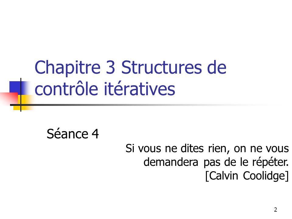 2 Chapitre 3 Structures de contrôle itératives Séance 4 Si vous ne dites rien, on ne vous demandera pas de le répéter.