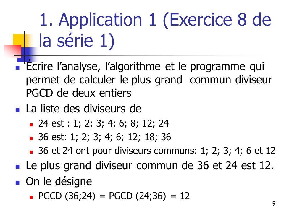 5 1. Application 1 (Exercice 8 de la série 1) Écrire lanalyse, lalgorithme et le programme qui permet de calculer le plus grand commun diviseur PGCD d