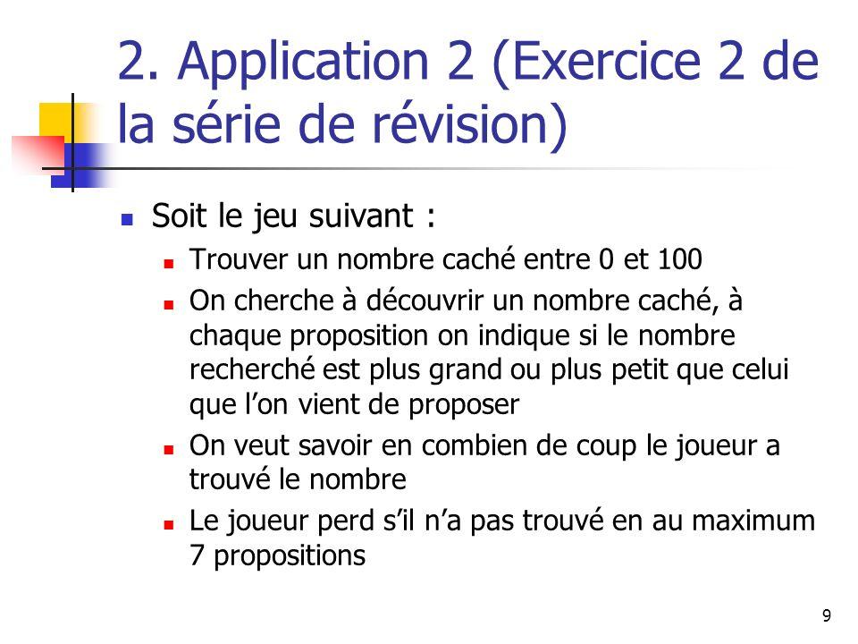 9 2. Application 2 (Exercice 2 de la série de révision) Soit le jeu suivant : Trouver un nombre caché entre 0 et 100 On cherche à découvrir un nombre