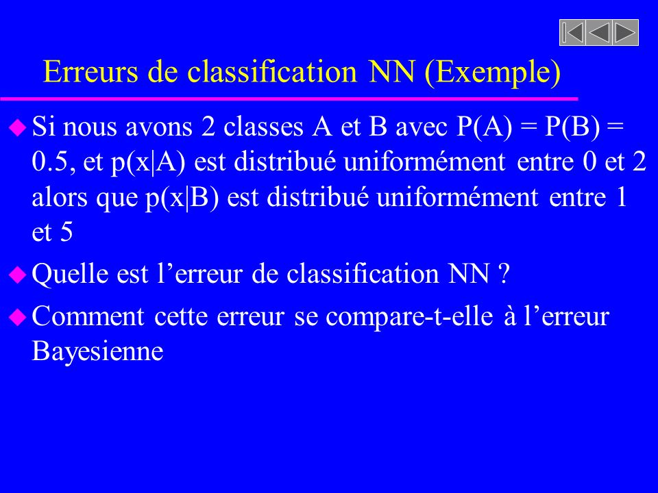 Erreurs de classification NN (Exemple) u Si nous avons 2 classes A et B avec P(A) = P(B) = 0.5, et p(x|A) est distribué uniformément entre 0 et 2 alors que p(x|B) est distribué uniformément entre 1 et 5 u Quelle est lerreur de classification NN .