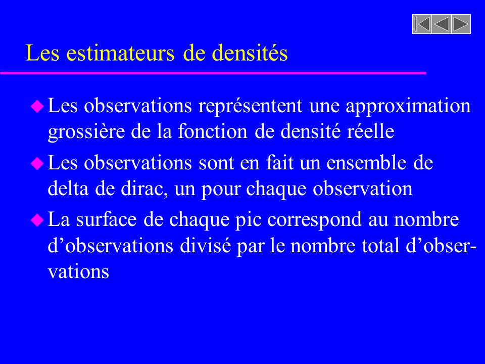 Les estimateurs de densités u Si nous remplaçons chaque pic par un noyau (kernel), leur sommation produira alors une estimation plus douce de la densité u De plus, si nous estimons des valeurs ponctuelles de densité, nous pouvons alors centrée une fonction (window function) à une position donnée x et ainsi calculée par convolution lestimation de la densité à cette position