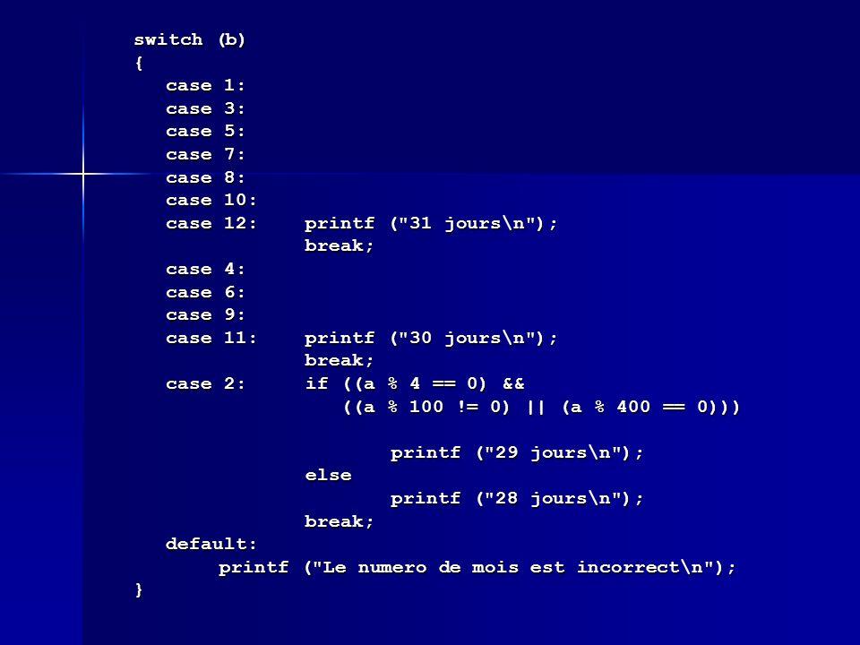 switch (b) { case 1: case 3: case 5: case 7: case 8: case 10: case 12: printf ( 31 jours\n ); break; case 4: case 6: case 9: case 11:printf ( 30 jours\n ); break; case 2:if ((a % 4 == 0) && ((a % 100 != 0) || (a % 400 == 0))) ((a % 100 != 0) || (a % 400 == 0))) printf ( 29 jours\n ); else printf ( 28 jours\n ); break;default: printf ( Le numero de mois est incorrect\n ); }