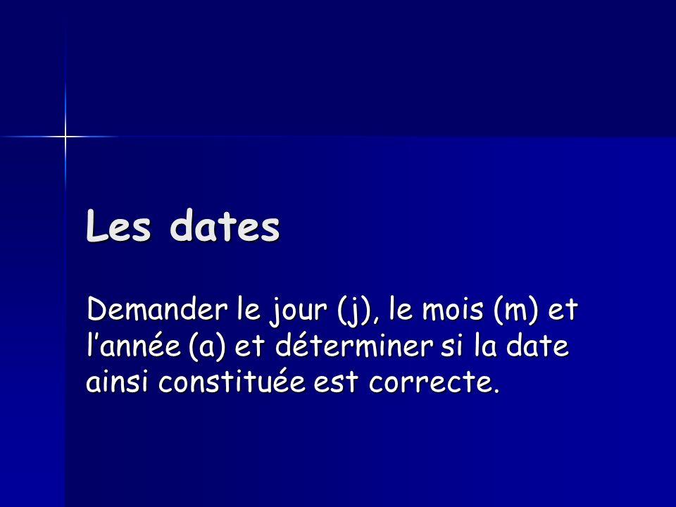 Les dates Demander le jour (j), le mois (m) et lannée (a) et déterminer si la date ainsi constituée est correcte.