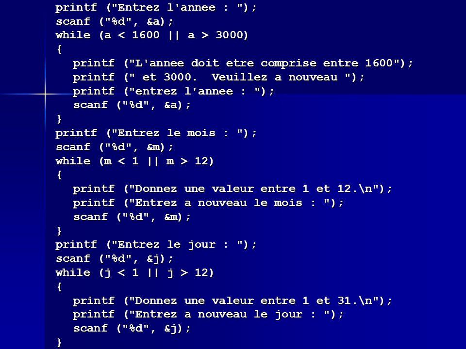 printf ( Entrez l annee : ); scanf ( %d , &a); while (a 3000) { printf ( L annee doit etre comprise entre 1600 ); printf ( et 3000.