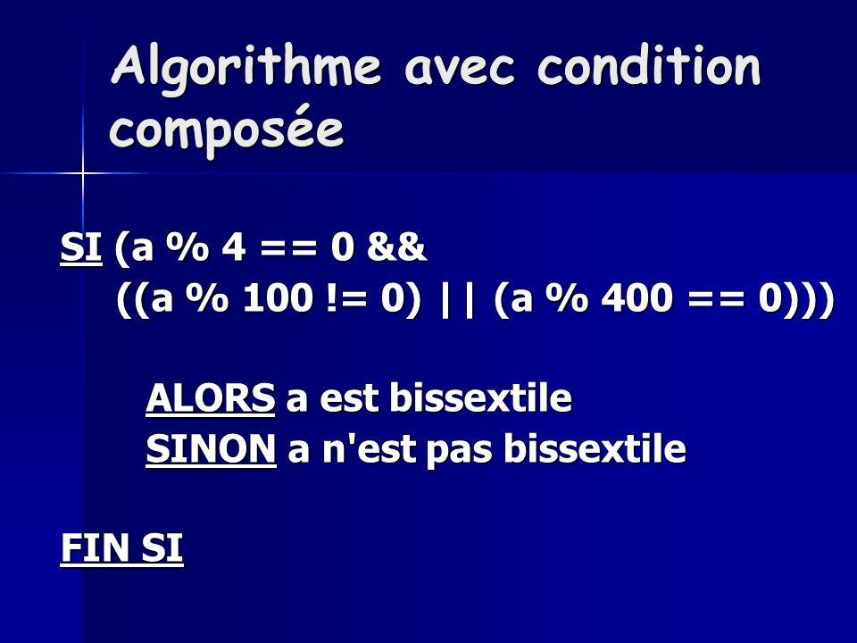 Algorithme avec condition composée SI (a % 4 == 0 && ((a % 100 != 0) || (a % 400 == 0))) ((a % 100 != 0) || (a % 400 == 0))) ALORS a est bissextile SINON a n est pas bissextile FIN SI