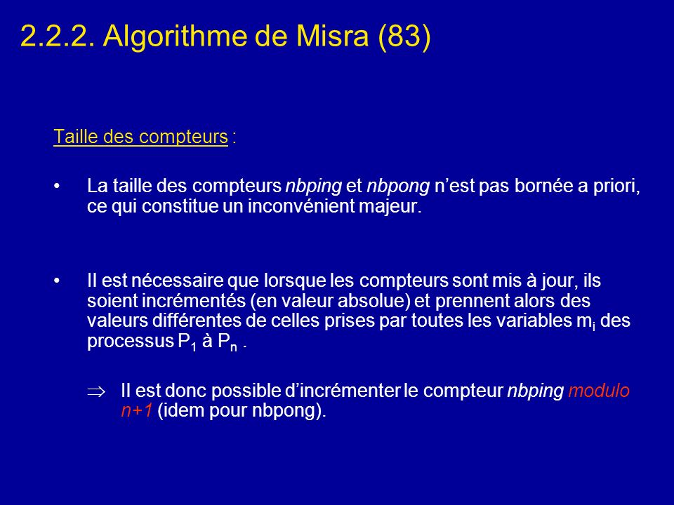 2.2.2. Algorithme de Misra (83) Taille des compteurs : La taille des compteurs nbping et nbpong nest pas bornée a priori, ce qui constitue un inconvén
