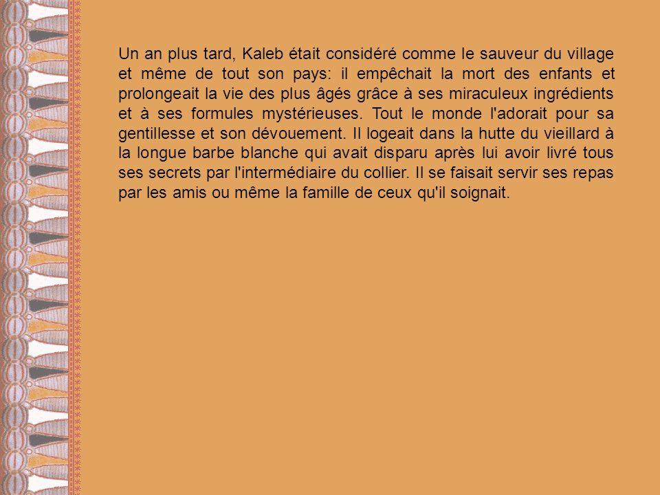 Un an plus tard, Kaleb était considéré comme le sauveur du village et même de tout son pays: il empêchait la mort des enfants et prolongeait la vie de