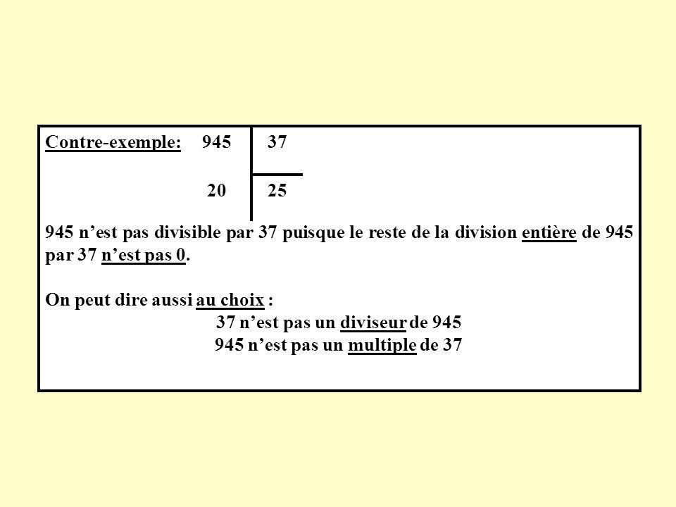 Contre-exemple: 945 nest pas divisible par 37 puisque le reste de la division entière de 945 par 37 nest pas 0. On peut dire aussi au choix : 37 nest