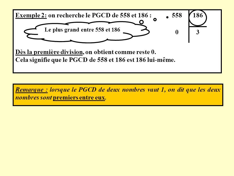 Remarque : lorsque le PGCD de deux nombres vaut 1, on dit que les deux nombres sont premiers entre eux. Exemple 2: on recherche le PGCD de 558 et 186