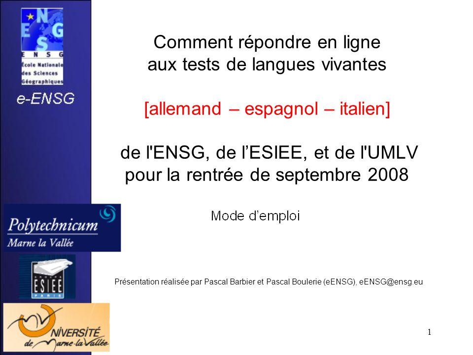 1 Comment répondre en ligne aux tests de langues vivantes [allemand – espagnol – italien] de l ENSG, de lESIEE, et de l UMLV pour la rentrée de septembre 2008 Présentation réalisée par Pascal Barbier et Pascal Boulerie (eENSG), eENSG@ensg.eu