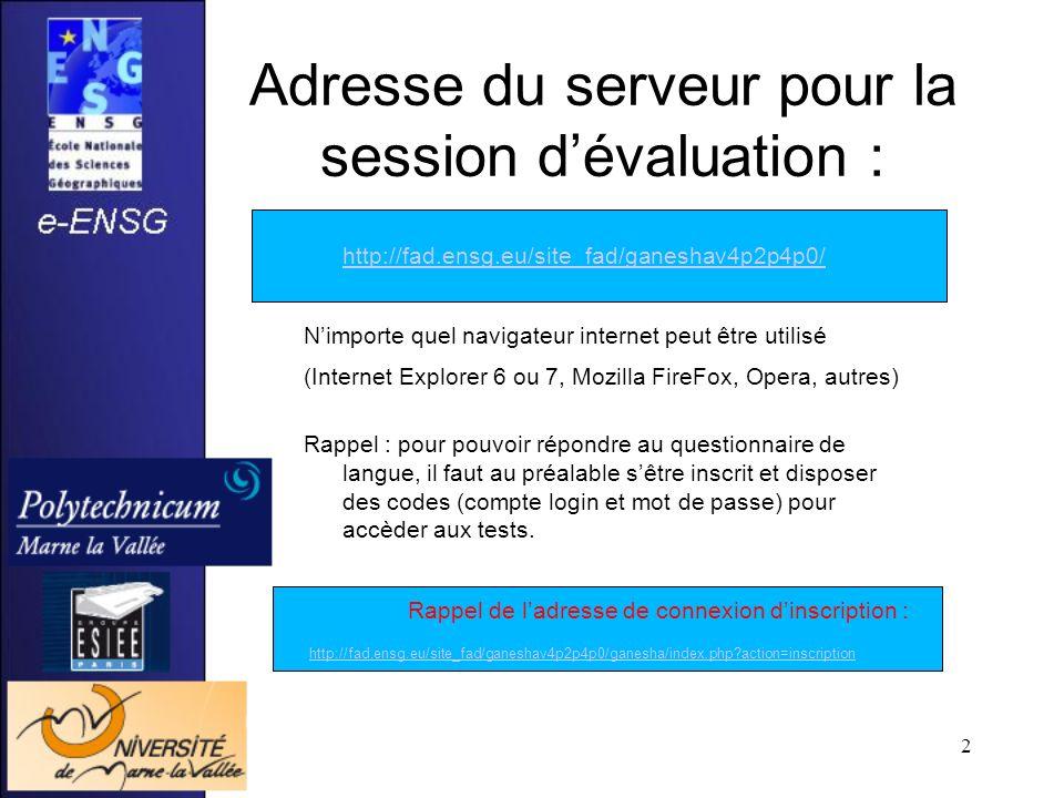 2 Adresse du serveur pour la session dévaluation : http://fad.ensg.eu/site_fad/ganeshav4p2p4p0/ Nimporte quel navigateur internet peut être utilisé (Internet Explorer 6 ou 7, Mozilla FireFox, Opera, autres) Rappel : pour pouvoir répondre au questionnaire de langue, il faut au préalable sêtre inscrit et disposer des codes (compte login et mot de passe) pour accèder aux tests.