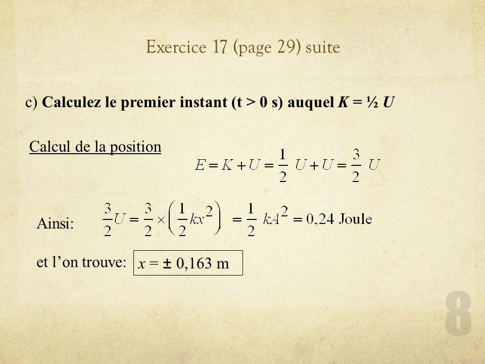 c) Calculez le premier instant (t > 0 s) auquel K = ½ U Calcul de la position Ainsi: et lon trouve: x = ± 0,163 m