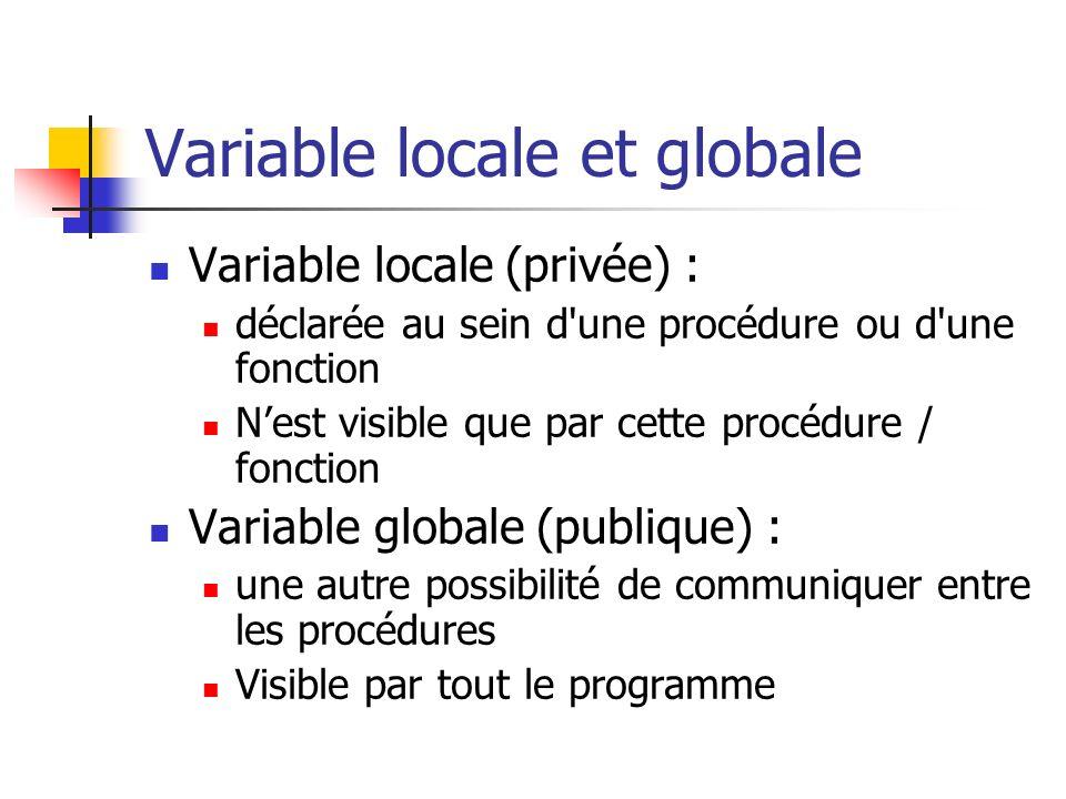 Variable locale et globale Variable locale (privée) : déclarée au sein d'une procédure ou d'une fonction Nest visible que par cette procédure / foncti