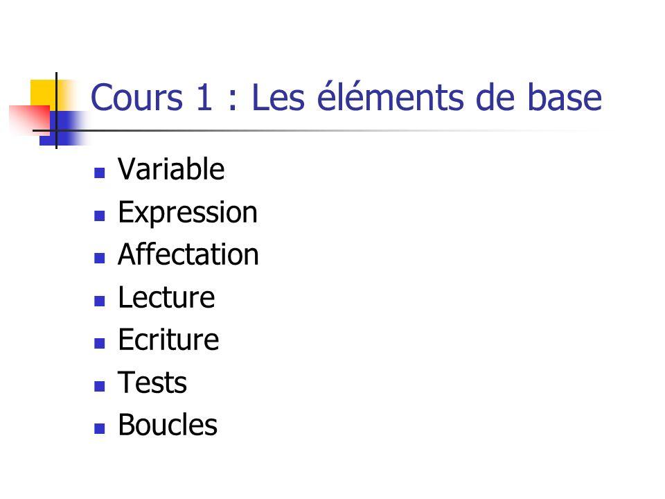 Cours 1 : Les éléments de base Variable Expression Affectation Lecture Ecriture Tests Boucles
