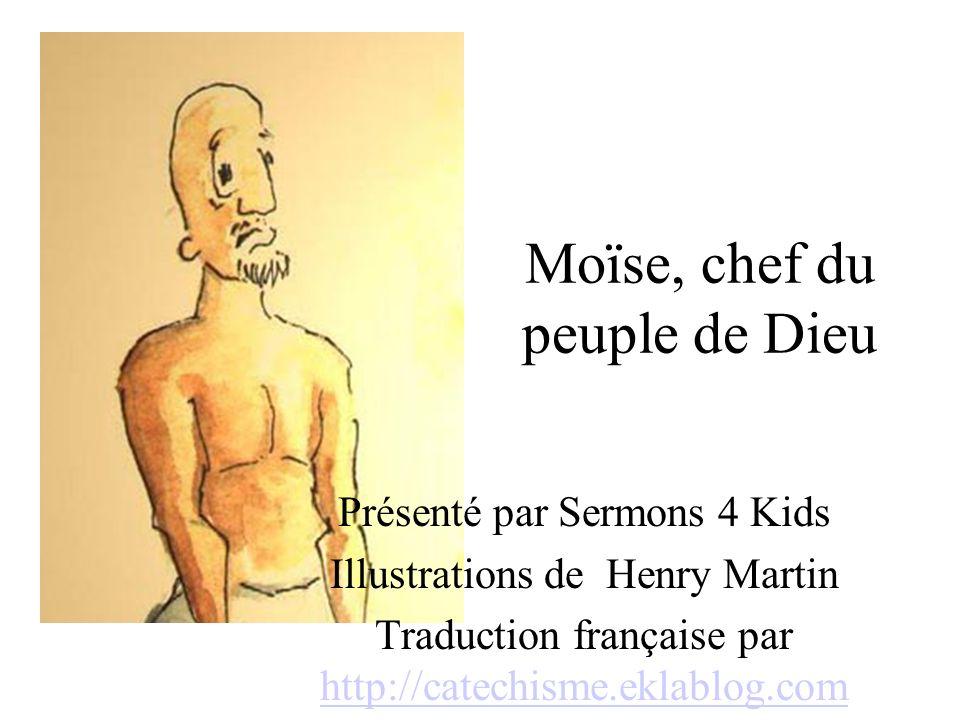 Moïse, chef du peuple de Dieu Présenté par Sermons 4 Kids Illustrations de Henry Martin Traduction française par http://catechisme.eklablog.com http://catechisme.eklablog.com
