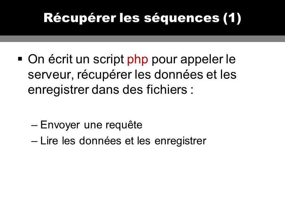 Récupérer les séquences (1) On écrit un script php pour appeler le serveur, récupérer les données et les enregistrer dans des fichiers : –Envoyer une requête –Lire les données et les enregistrer
