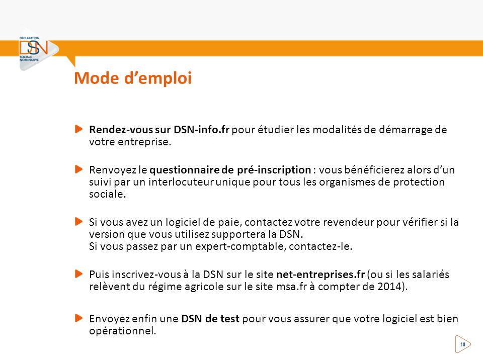 Mode demploi 10 Rendez-vous sur DSN-info.fr pour étudier les modalités de démarrage de votre entreprise. Renvoyez le questionnaire de pré-inscription