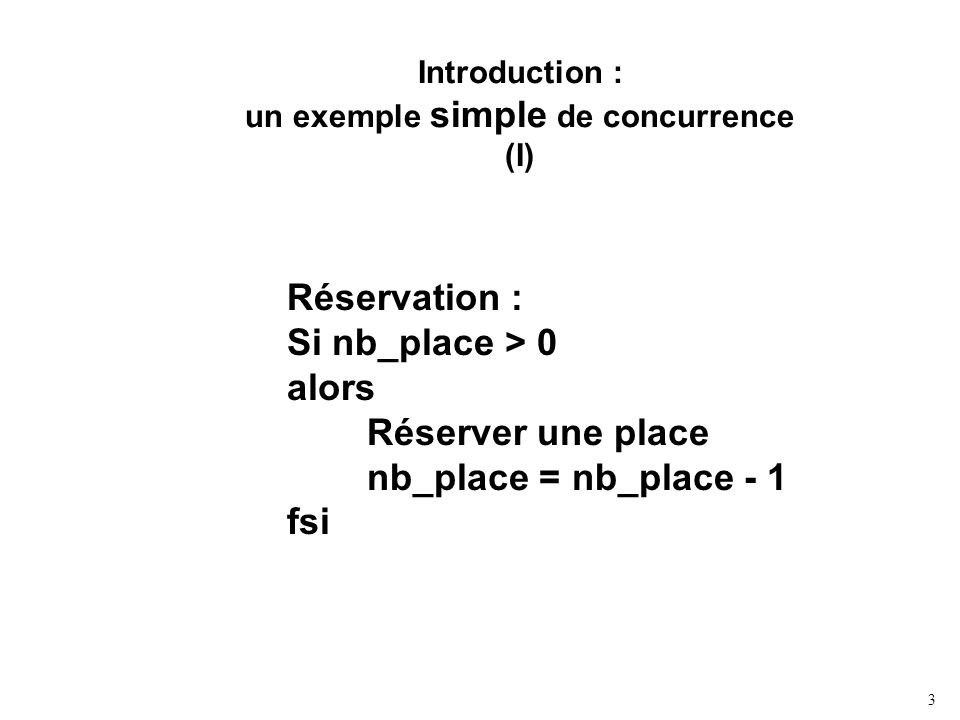 3 Introduction : un exemple simple de concurrence (I) Réservation : Si nb_place > 0 alors Réserver une place nb_place = nb_place - 1 fsi