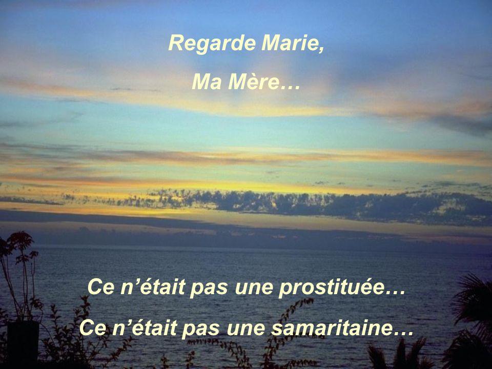 Ce nétait pas une samaritaine… Regarde Marie, Ma Mère… Ce nétait pas une prostituée….