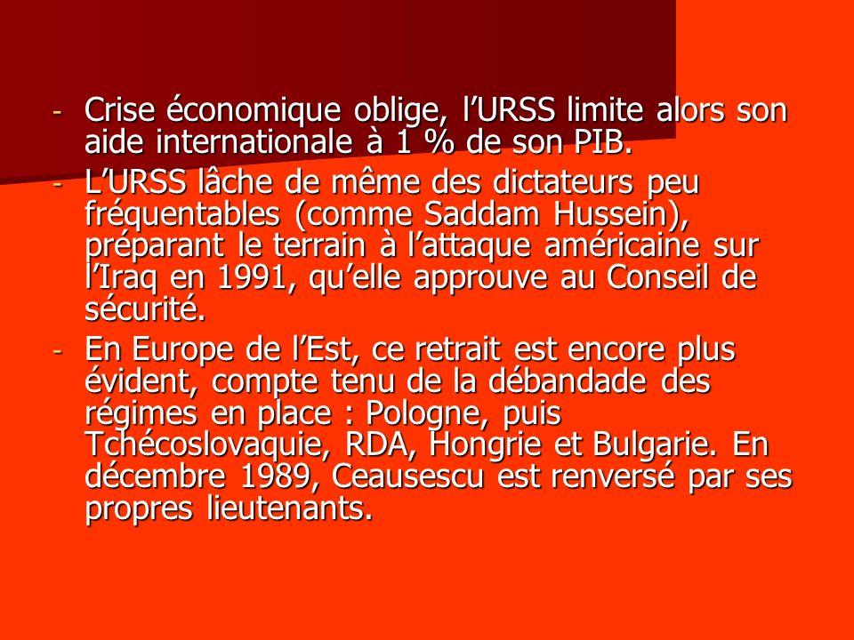 - Crise économique oblige, lURSS limite alors son aide internationale à 1 % de son PIB. - LURSS lâche de même des dictateurs peu fréquentables (comme