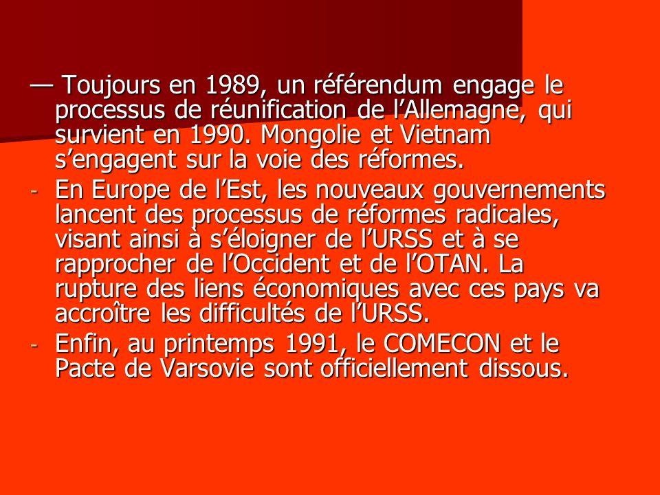 Toujours en 1989, un référendum engage le processus de réunification de lAllemagne, qui survient en 1990. Mongolie et Vietnam sengagent sur la voie de