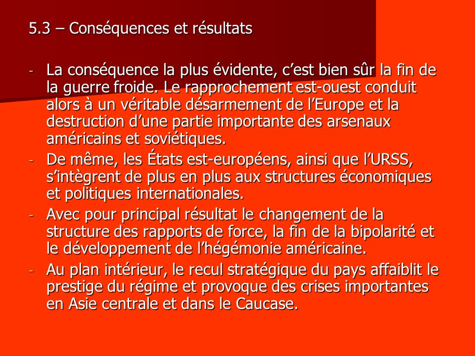 5.3 – Conséquences et résultats - La conséquence la plus évidente, cest bien sûr la fin de la guerre froide. Le rapprochement est-ouest conduit alors