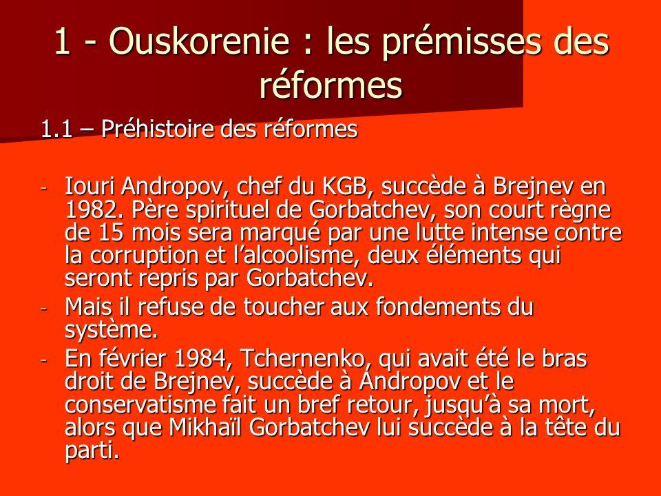 1 - Ouskorenie : les prémisses des réformes 1.1 – Préhistoire des réformes - Iouri Andropov, chef du KGB, succède à Brejnev en 1982. Père spirituel de