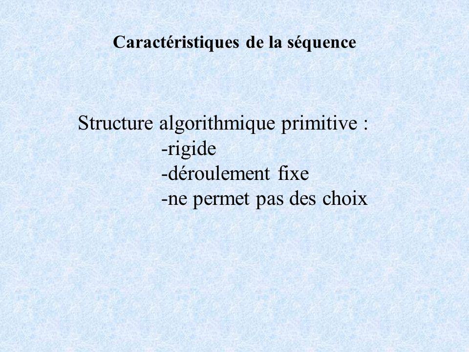 Caractéristiques de la séquence Structure algorithmique primitive : -rigide -déroulement fixe -ne permet pas des choix