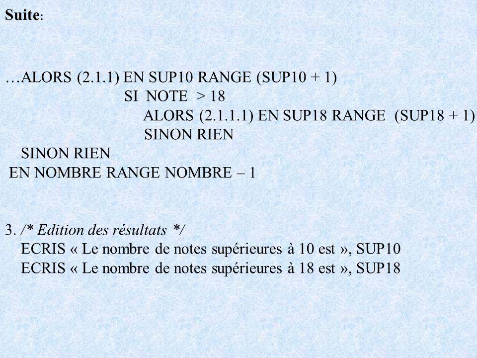Suite : …ALORS (2.1.1) EN SUP10 RANGE (SUP10 + 1) SI NOTE > 18 ALORS (2.1.1.1) EN SUP18 RANGE (SUP18 + 1) SINON RIEN EN NOMBRE RANGE NOMBRE – 1 3. /*