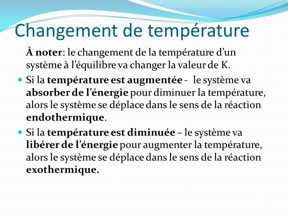Changement de température À noter: le changement de la température dun système à léquilibre va changer la valeur de K. Si la température est augmentée