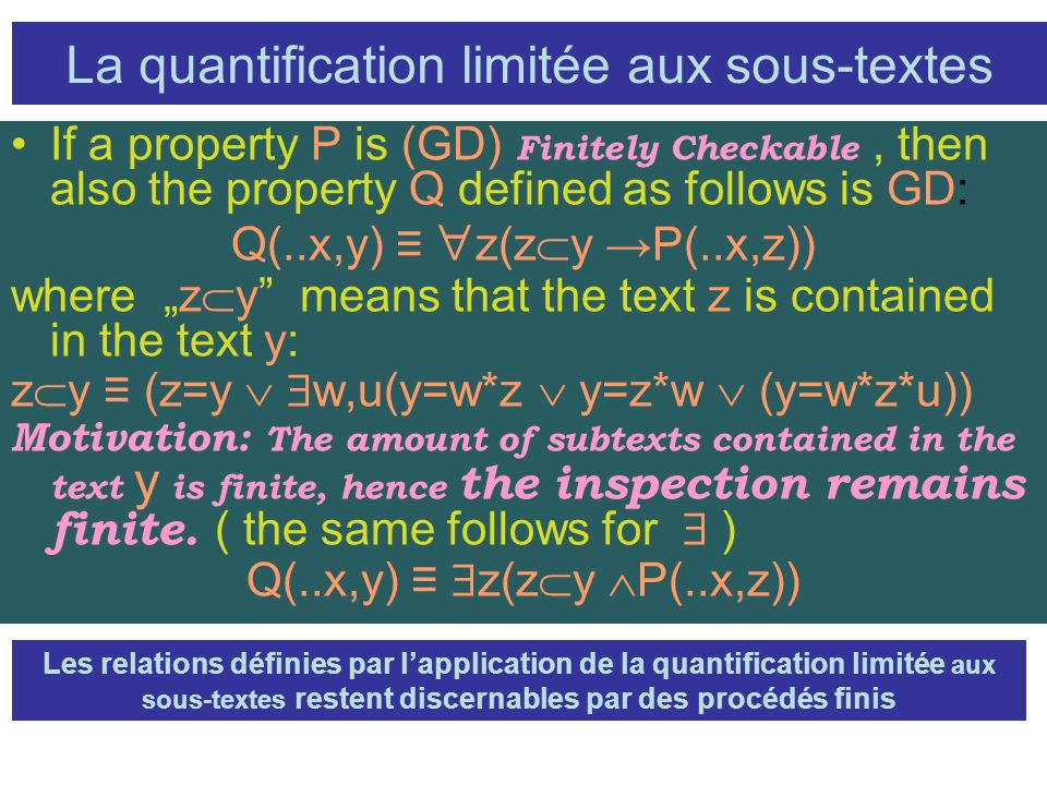 La quantification limitée aux sous-textes If a property P is (GD) Finitely Checkable, then also the property Q defined as follows is GD: Q(..x,y) z(z y P(..x,z)) where z y means that the text z is contained in the text y: z y (z=y w,u(y=w*z y=z*w (y=w*z*u)) Motivation: The amount of subtexts contained in the text y is finite, hence the inspection remains finite.