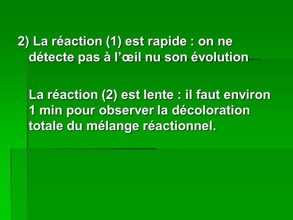 2) La réaction (1) est rapide : on ne détecte pas à lœil nu son évolution La réaction (2) est lente : il faut environ 1 min pour observer la décoloration totale du mélange réactionnel.