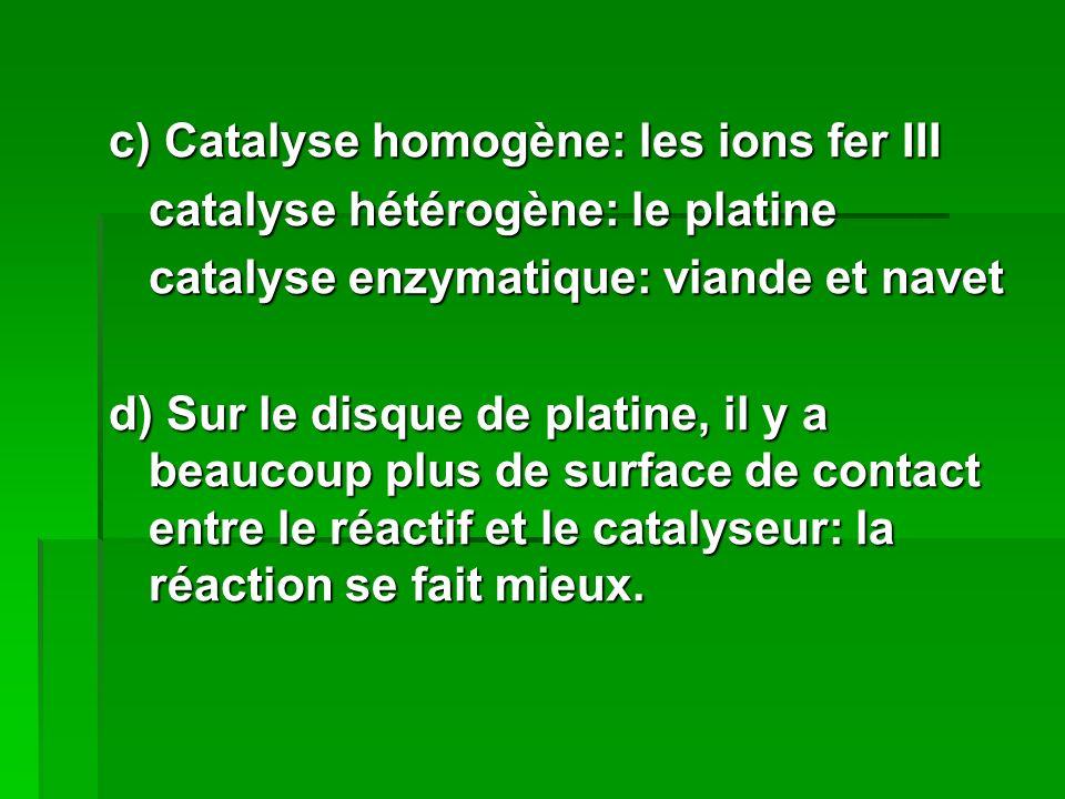 c) Catalyse homogène: les ions fer III catalyse hétérogène: le platine catalyse enzymatique: viande et navet d) Sur le disque de platine, il y a beaucoup plus de surface de contact entre le réactif et le catalyseur: la réaction se fait mieux.
