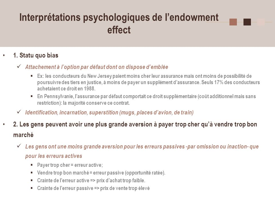 9 Interprétations psychologiques de lendowment effect 1. Statu quo bias Attachement à loption par défaut dont on dispose demblée Ex: les conducteurs d