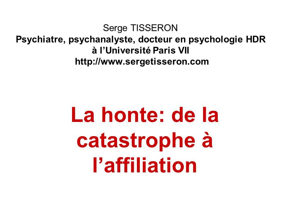 Serge TISSERON Psychiatre, psychanalyste, docteur en psychologie HDR à lUniversité Paris VII http://www.sergetisseron.com La honte: de la catastrophe