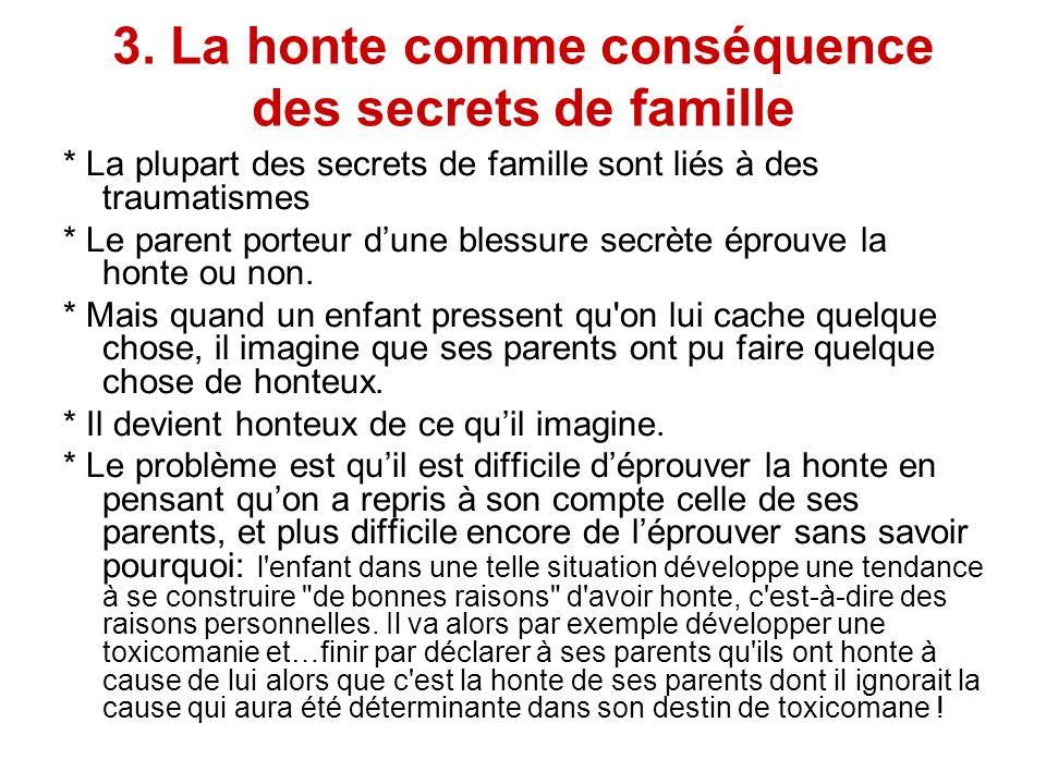 3. La honte comme conséquence des secrets de famille * La plupart des secrets de famille sont liés à des traumatismes * Le parent porteur dune blessur