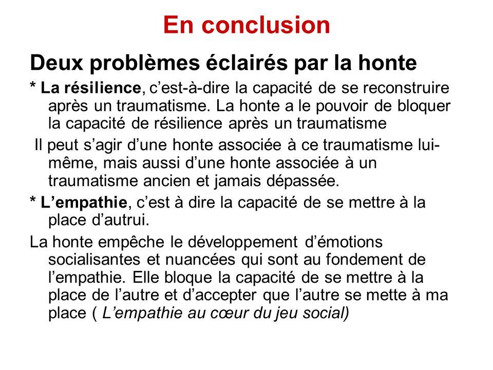 En conclusion Deux problèmes éclairés par la honte * La résilience, cest-à-dire la capacité de se reconstruire après un traumatisme. La honte a le pou