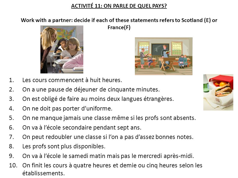 ACTIVITÉ 11: ON PARLE DE QUEL PAYS? Work with a partner: decide if each of these statements refers to Scotland (E) or France(F) 1.Les cours commencent