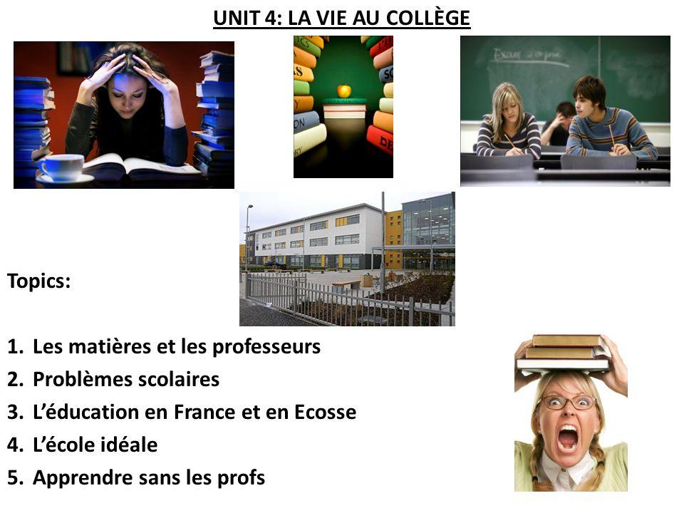 UNIT 4: LA VIE AU COLLÈGE Topics: 1.Les matières et les professeurs 2.Problèmes scolaires 3.Léducation en France et en Ecosse 4.Lécole idéale 5.Apprendre sans les profs