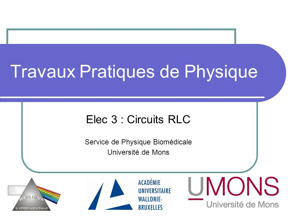 Travaux Pratiques de Physique Elec 3 : Circuits RLC Service de Physique Biomédicale Université de Mons