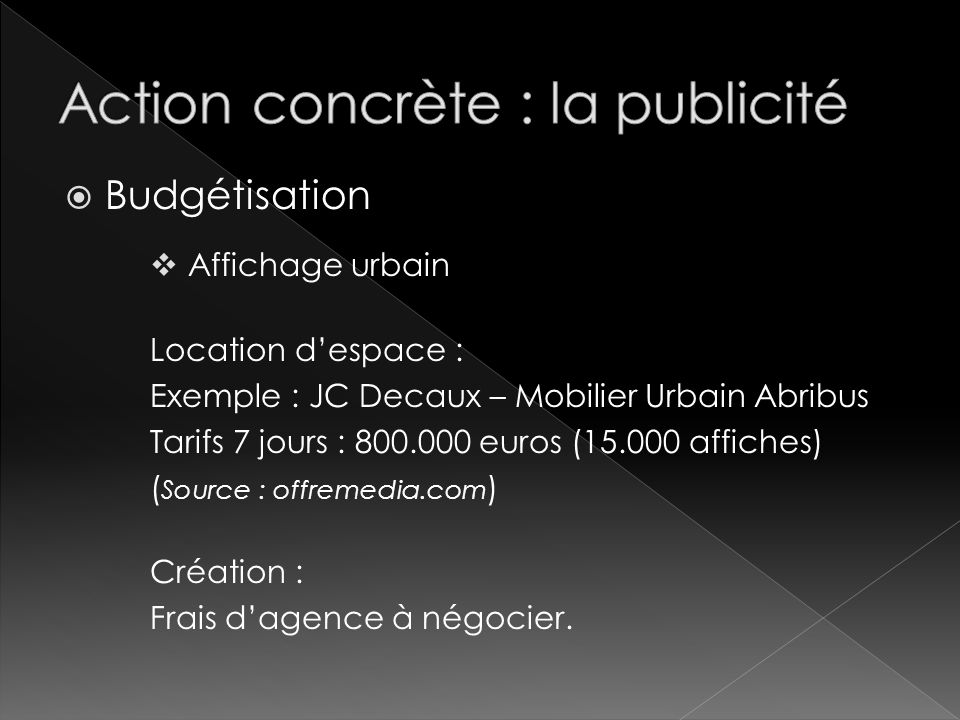 Budgétisation Affichage urbain Location despace : Exemple : JC Decaux – Mobilier Urbain Abribus Tarifs 7 jours : 800.000 euros (15.000 affiches) ( Sou